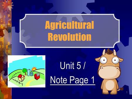 Agricultural Revolution Unit 5 / Note Page 1 1. THE SPREAD OF THE AGRICULTURAL REVOLUTION The Agricultural Revolution began in Britain, in the early 1700s.