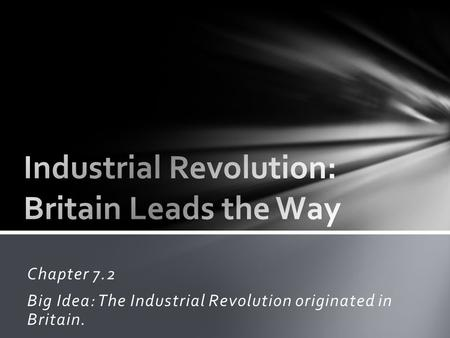 Chapter 7.2 Big Idea: The Industrial Revolution originated in Britain.