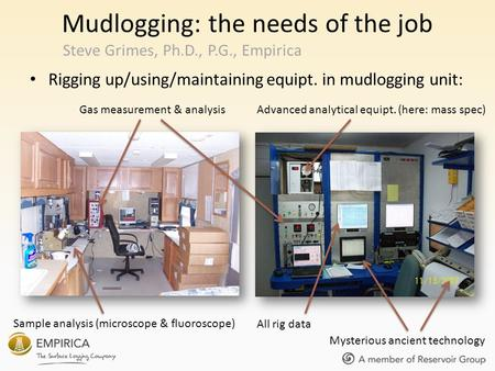 Mudlogging: the needs of the job Rigging up/using/maintaining equipt. in mudlogging unit: Steve Grimes, Ph.D., P.G., Empirica Gas measurement & analysisAdvanced.