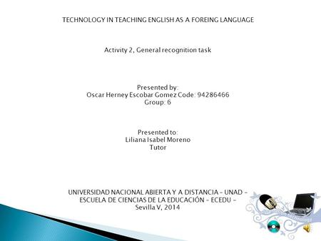 TECHNOLOGY IN TEACHING ENGLISH AS A FOREING LANGUAGE Activity 2, General recognition task Presented by: Oscar Herney Escobar Gomez Code: Group: