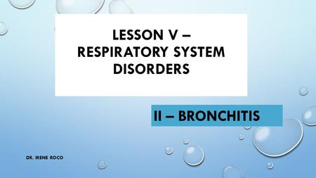 LESSON V – RESPIRATORY SYSTEM DISORDERS II – BRONCHITIS DR. IRENE ROCO.