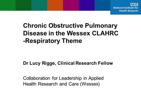 Chronic Obstructive Pulmonary Disease in the Wessex CLAHRC -Respiratory Theme Dr Lucy Rigge, Clinical Research Fellow Collaboration for Leadership in Applied.