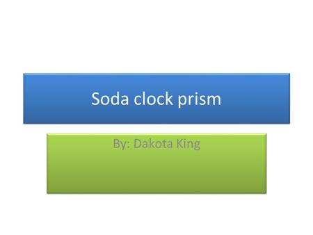 Soda clock prism By: Dakota King. I think the soda clock prism is well know for the storage. It also is know as the soda holder. My invention is soda.