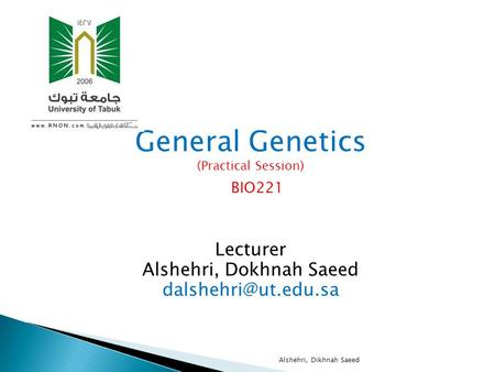 General Genetics (Practical Session) BIO221 Lecturer Alshehri, Dokhnah Saeed Alshehri, Dikhnah Saeed.