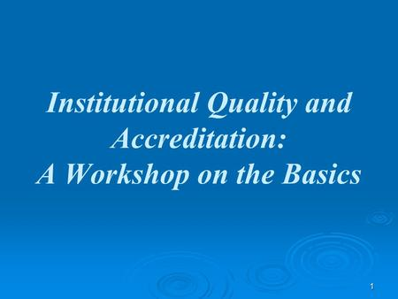 1 Institutional Quality and Accreditation: A Workshop on the Basics.