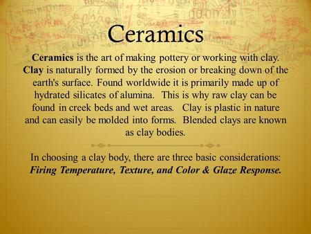 Ceramics Ceramics is the art of making pottery or working with clay. Clay is naturally formed by the erosion or breaking down of the earth's surface. Found.