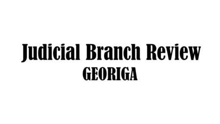 Judicial Branch Review GEORIGA. Wednesday 8/24/16 Agenda: Judicial Branch Day 1 EQ: What are the roles or functions of each of the branches and levels.