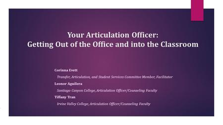 Your Articulation Officer: Getting Out of the Office and into the Classroom Corinna Evett Transfer, Articulation, and Student Services Committee Member,