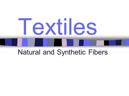 Textiles Natural and Synthetic Fibers. Characteristics may include Structure Absorbency Resilience Abrasion resistance Elasticity Warmth Heat Sensitivity.