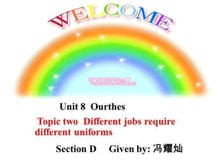d Unit 8 Ourthes Topic two Different jobs require different uniforms Section D Given by: 冯耀灿.