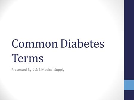 Common Diabetes Terms Presented By: J & B Medical Supply.