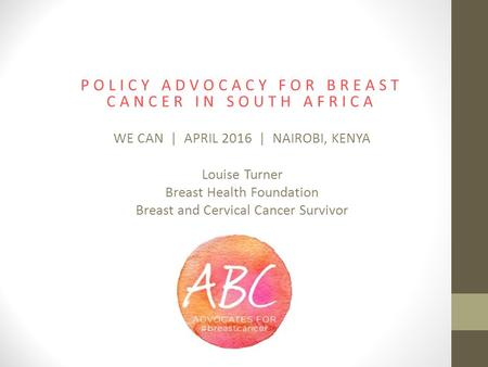 POLICY ADVOCACY FOR BREAST CANCER IN SOUTH AFRICA WE CAN | APRIL 2016 | NAIROBI, KENYA Louise Turner Breast Health Foundation Breast and Cervical Cancer.