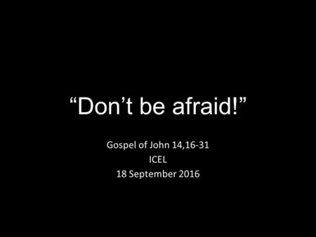 """Don't be afraid!"" Gospel of John 14,16-31 ICEL 18 September 2016."