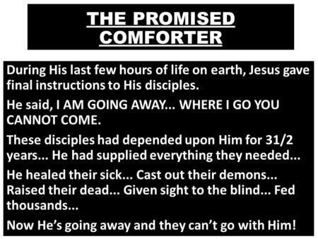 THE PROMISED COMFORTER During His last few hours of life on earth, Jesus gave final instructions to His disciples. He said, I AM GOING AWAY... WHERE I.
