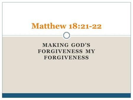 MAKING GOD'S FORGIVENESS MY FORGIVENESS Matthew 18:21-22.