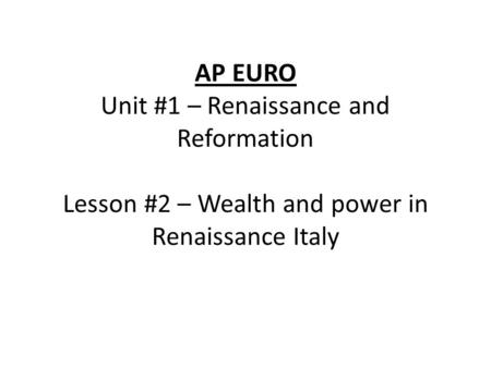 AP EURO Unit #1 – Renaissance and Reformation Lesson #2 – Wealth and power in Renaissance Italy.