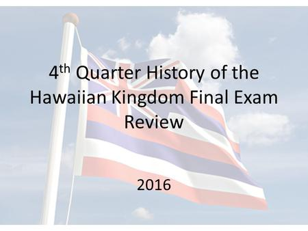 4 th Quarter History of the Hawaiian Kingdom Final Exam Review 2016.