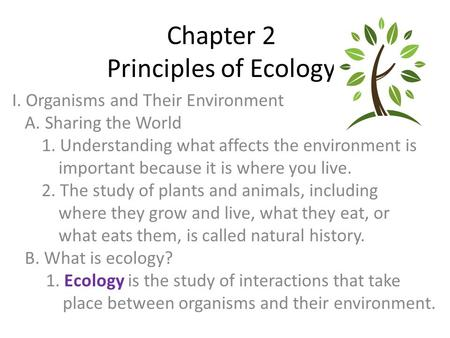 Chapter 2 Principles of Ecology I. Organisms and Their Environment A. Sharing the World 1. Understanding what affects the environment is important because.