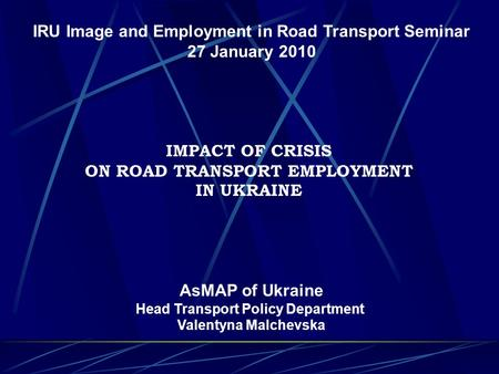 IRU Image and Employment in Road Transport Seminar 27 January 2010 IMPACT OF CRISIS ON ROAD TRANSPORT EMPLOYMENT IN UKRAINE AsMAP of Ukraine Head Transport.