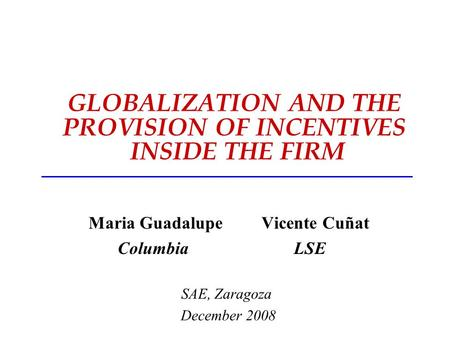 GLOBALIZATION AND THE PROVISION OF INCENTIVES INSIDE THE FIRM Maria Guadalupe Vicente Cuñat Columbia LSE SAE, Zaragoza December 2008.