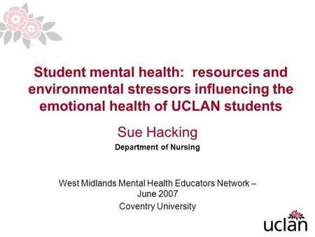 1 Student mental health: resources and environmental stressors influencing the emotional health of UCLAN students Sue Hacking Department of Nursing West.