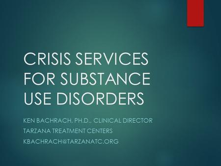 CRISIS SERVICES FOR SUBSTANCE USE DISORDERS KEN BACHRACH, PH.D., CLINICAL DIRECTOR TARZANA TREATMENT CENTERS