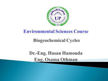 Environmental Sciences Course Biogeochemical Cycles Dr.-Eng. Hasan Hamouda Eng. Osama Othman.