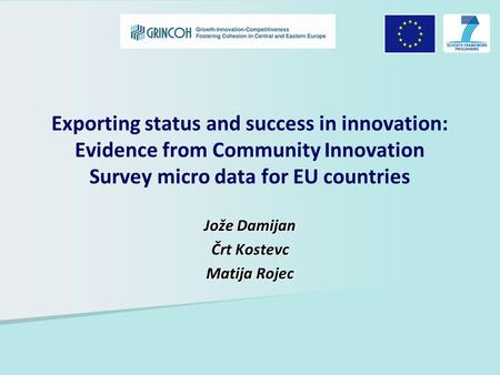 Exporting status and success in innovation: Evidence from Community Innovation Survey micro data for EU countries Jože Damijan Črt Kostevc Matija Rojec.