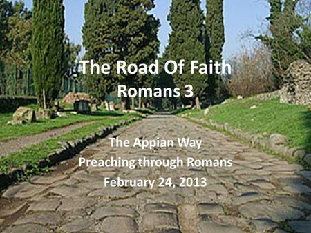 The Road Of Faith Romans 3 The Appian Way Preaching through Romans February 24, 2013.