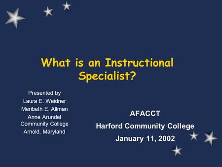 What is an Instructional Specialist? AFACCT Harford Community College January 11, 2002 Presented by Laura E. Weidner Meribeth E. Allman Anne Arundel Community.