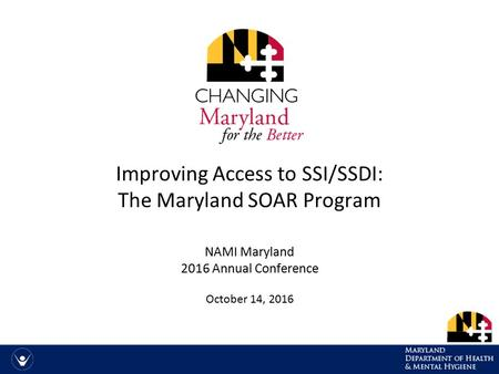 Improving Access to SSI/SSDI: The Maryland SOAR Program NAMI Maryland 2016 Annual Conference October 14, 2016.