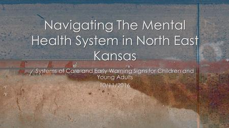 Systems of Care and Early Warning Signs for Children and Young Adults 10/11/2016 Navigating The Mental Health System in North East Kansas.