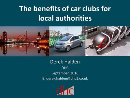The benefits of car clubs for local authorities Derek Halden DHC September 2016 E: