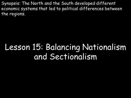 Lesson 15: Balancing Nationalism and Sectionalism Synopsis: The North and the South developed different economic systems that led to political differences.