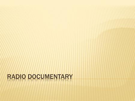  Radio documentary is a factual, informative audio program that is broadcast over the air by radio stations or streamed on the internet.  Radio documentaries.