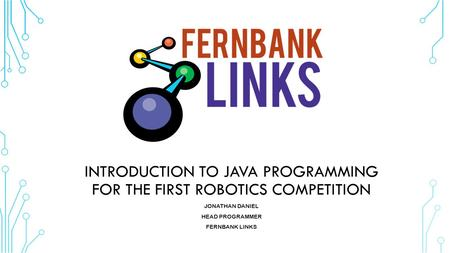 INTRODUCTION TO JAVA PROGRAMMING FOR THE FIRST ROBOTICS COMPETITION JONATHAN DANIEL HEAD PROGRAMMER FERNBANK LINKS.