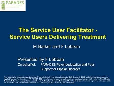 The Service User Facilitator - Service Users Delivering Treatment M Barker and F Lobban Presented by F Lobban On behalf of: PARADES Psychoeducation and.