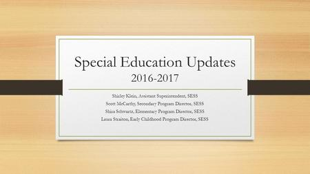 Special Education Updates Shirley Klein, Assistant Superintendent, SESS Scott McCarthy, Secondary Program Director, SESS Shira Schwartz, Elementary.