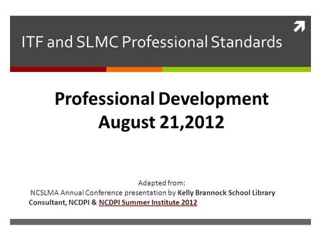  ITF and SLMC Professional Standards Adapted from: NCSLMA Annual Conference presentation by Kelly Brannock School Library Consultant, NCDPI & NCDPI Summer.