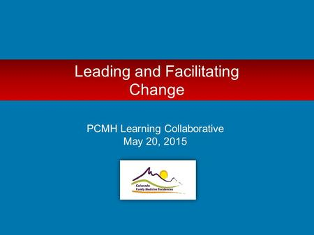 Leading and Facilitating Change PCMH Learning Collaborative May 20, 2015.