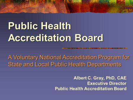 Albert C. Gray, PhD, CAE Executive Director Public Health Accreditation Board A Voluntary National Accreditation Program for State and Local Public Health.