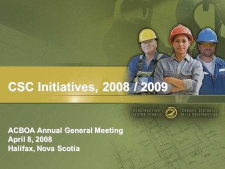 CSC Initiatives, 2008 / 2009 ACBOA Annual General Meeting April 8, 2008 Halifax, Nova Scotia.