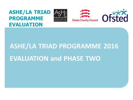 27 November 2015 ASHE/LA TRIAD PROGRAMME EVALUATION ASHE/LA TRIAD PROGRAMME 2016 EVALUATION and PHASE TWO.