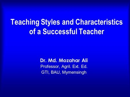 Teaching Styles and Characteristics of a Successful Teacher Dr. Md. Mozahar Ali Professor, Agril. Ext. Ed. GTI, BAU, Mymensingh.