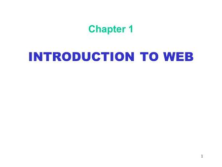1 Chapter 1 INTRODUCTION TO WEB. 2 Objectives In this chapter, you will: Become familiar with the architecture of the World Wide Web Learn about communication.