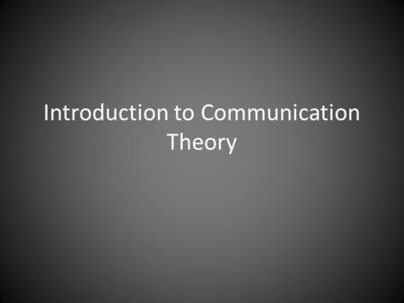 Introduction to Communication Theory. What is Theory?
