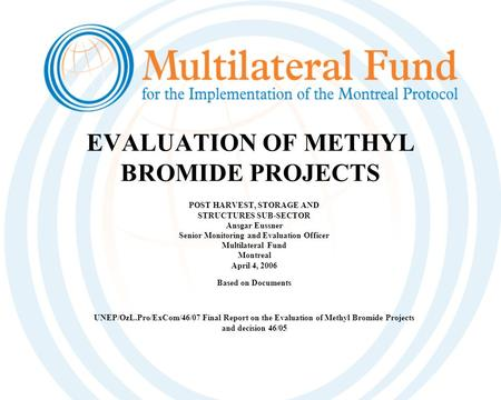 EVALUATION OF METHYL BROMIDE PROJECTS POST HARVEST, STORAGE AND STRUCTURES SUB-SECTOR Ansgar Eussner Senior Monitoring and Evaluation Officer Multilateral.