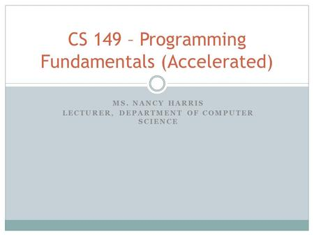 MS. NANCY HARRIS LECTURER, DEPARTMENT OF COMPUTER SCIENCE CS 149 – Programming Fundamentals (Accelerated)