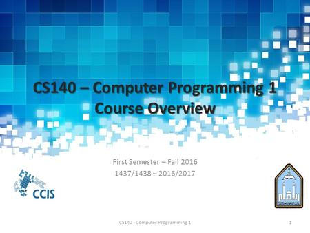 CS140 – Computer Programming 1 Course Overview First Semester – Fall /1438 – 2016/2017 CS140 - Computer Programming 11.
