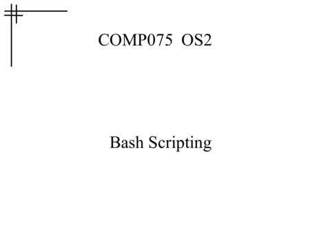 COMP075 OS2 Bash Scripting. Scripting? BASH provides access to OS functions, like any OS shell Also like any OS shell, BASH includes the ability to write.